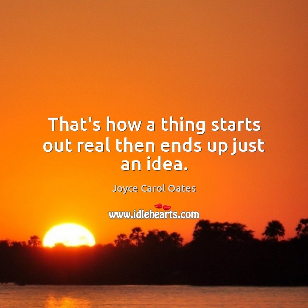 That's how a thing starts out real then ends up just an idea. Joyce Carol Oates Picture Quote