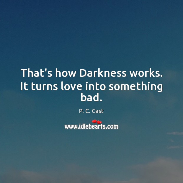 That's how Darkness works. It turns love into something bad. Image