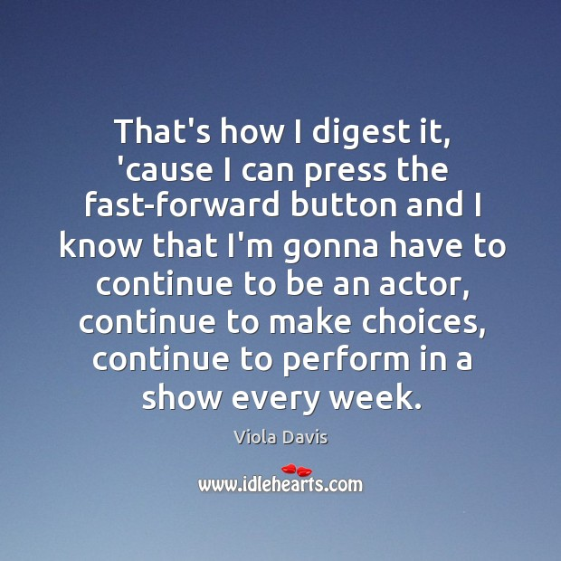 That's how I digest it, 'cause I can press the fast-forward button Viola Davis Picture Quote