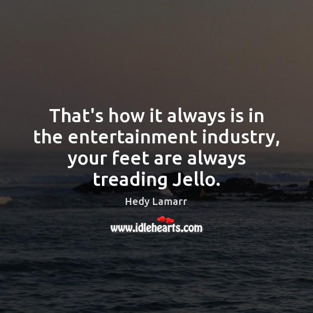 That's how it always is in the entertainment industry, your feet are Image