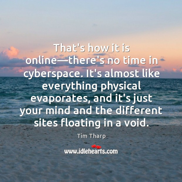 That's how it is online—there's no time in cyberspace. It's almost Image