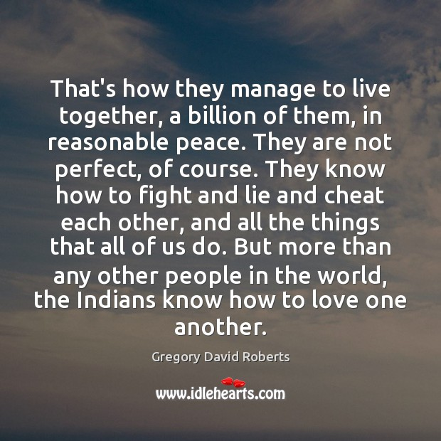 That's how they manage to live together, a billion of them, in Gregory David Roberts Picture Quote