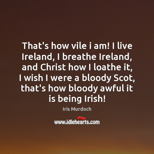 Image, That's how vile i am! I live Ireland, I breathe Ireland, and