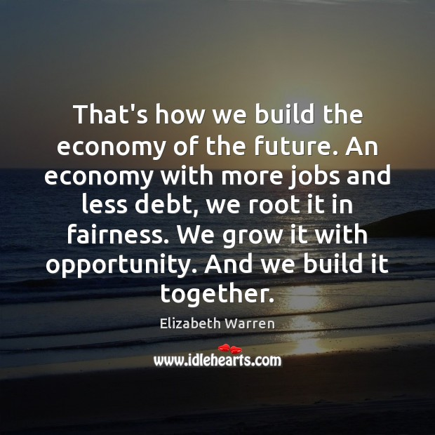 That's how we build the economy of the future. An economy with Elizabeth Warren Picture Quote