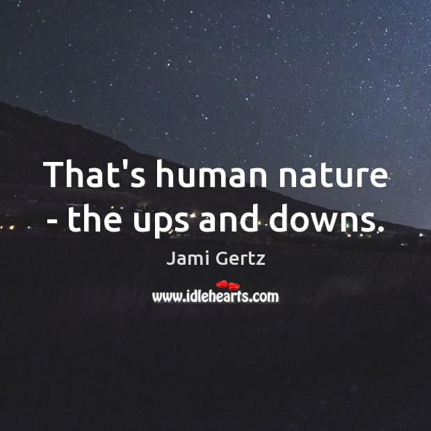 That's human nature – the ups and downs. Image