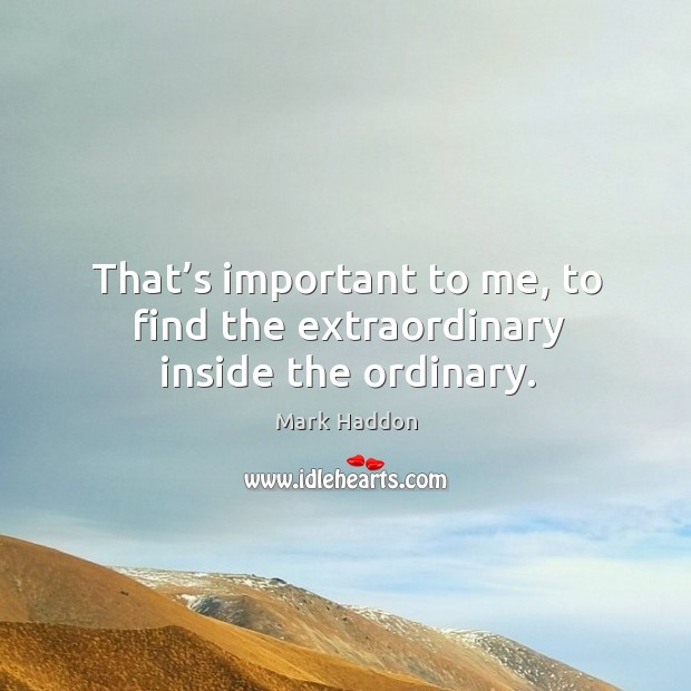 That's important to me, to find the extraordinary inside the ordinary. Image