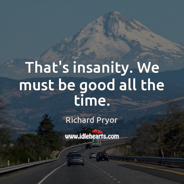 That's insanity. We must be good all the time. Good Quotes Image
