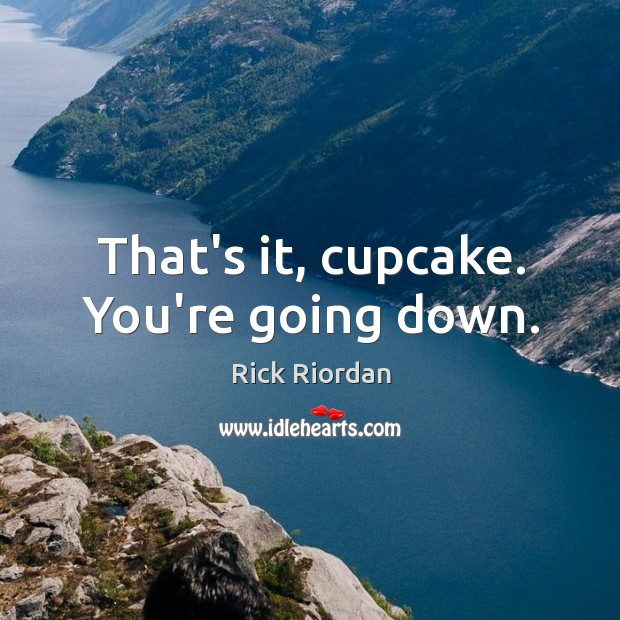 That's it, cupcake. You're going down. Rick Riordan Picture Quote