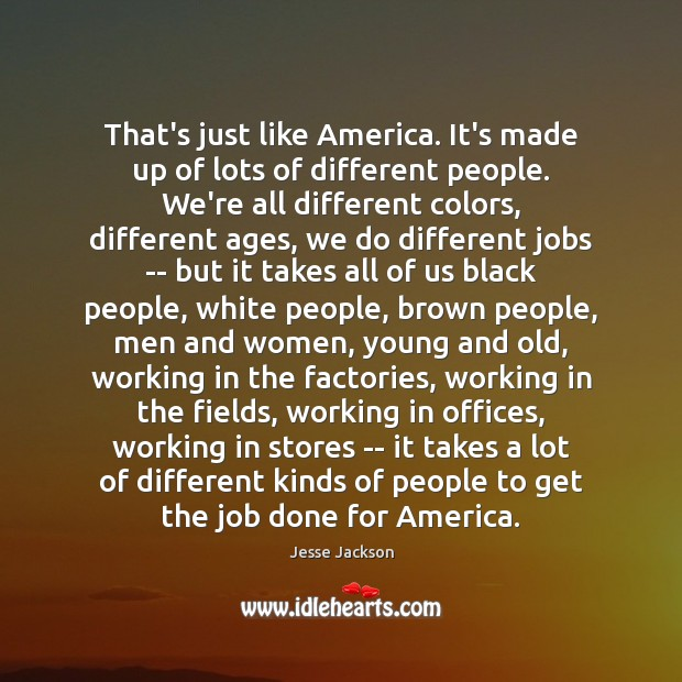 That's just like America. It's made up of lots of different people. Image