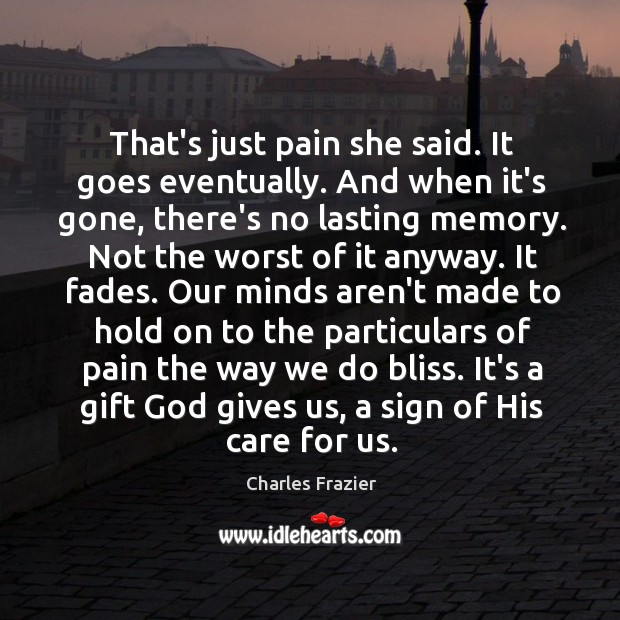 That's just pain she said. It goes eventually. And when it's gone, Charles Frazier Picture Quote