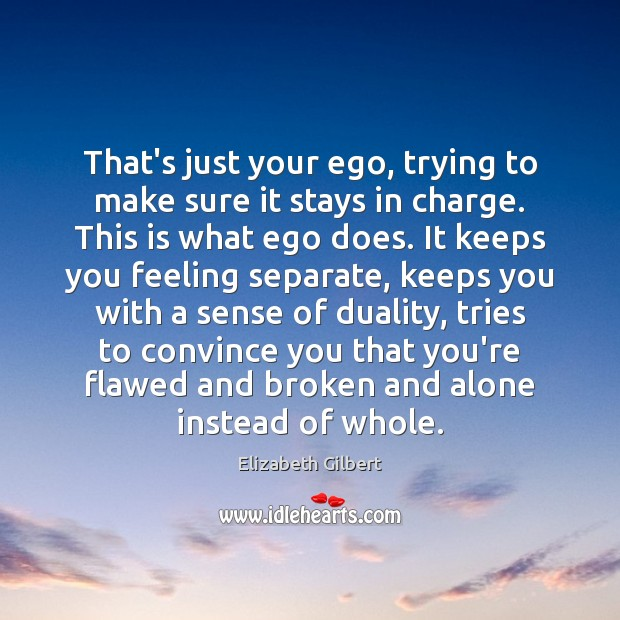 That's just your ego, trying to make sure it stays in charge. Elizabeth Gilbert Picture Quote