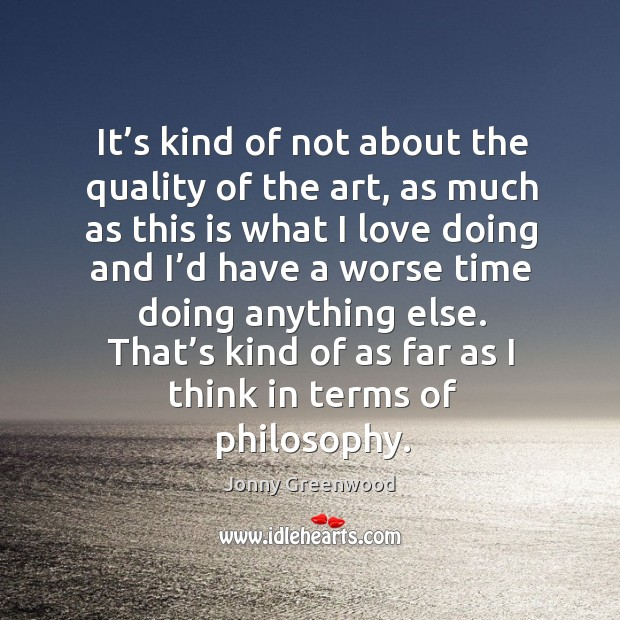 That's kind of as far as I think in terms of philosophy. Jonny Greenwood Picture Quote