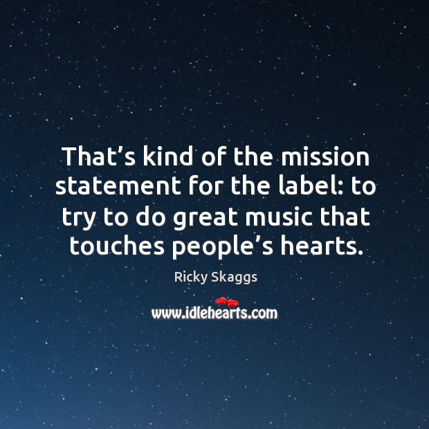 That's kind of the mission statement for the label: to try to do great music that touches people's hearts. Ricky Skaggs Picture Quote