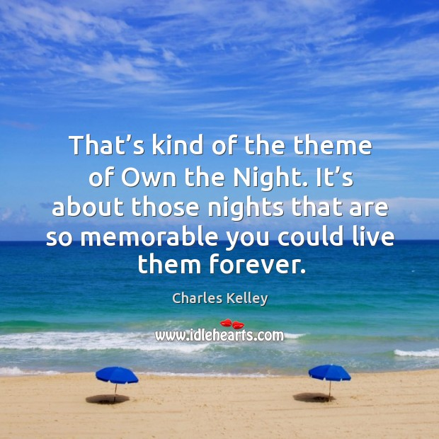 That's kind of the theme of own the night. It's about those nights that are so memorable Image