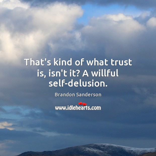 That's kind of what trust is, isn't it? A willful self-delusion. Trust Quotes Image