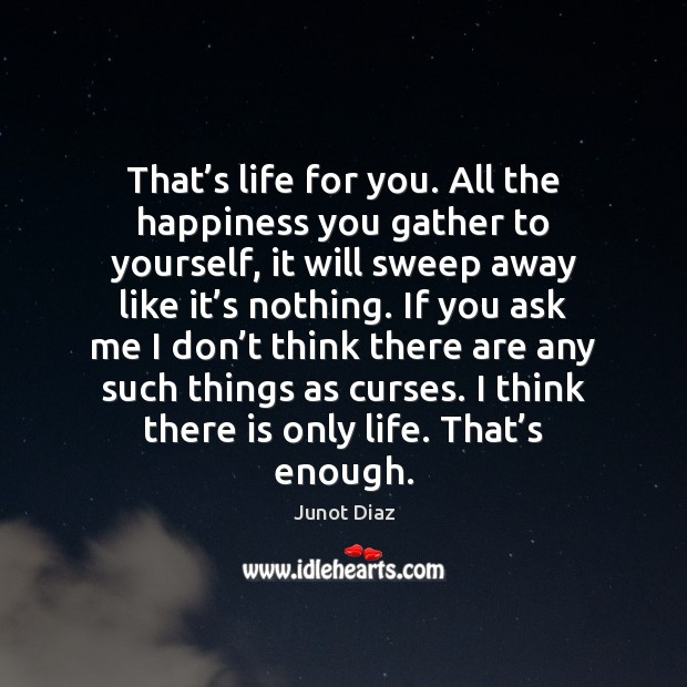 That's life for you. All the happiness you gather to yourself, Junot Diaz Picture Quote