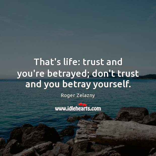 Image, That's life: trust and you're betrayed; don't trust and you betray yourself.