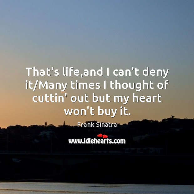 That's life,and I can't deny it/Many times I thought of Frank Sinatra Picture Quote