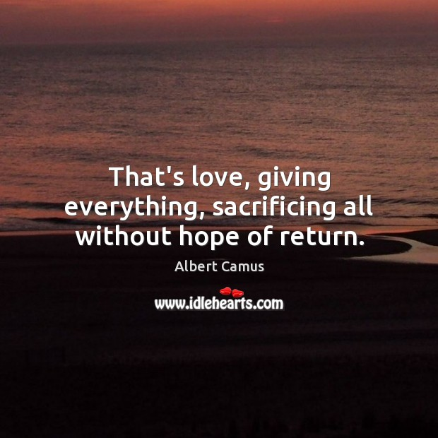 That's love, giving everything, sacrificing all without hope of return. Albert Camus Picture Quote