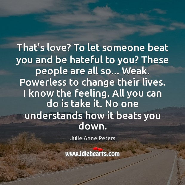 That's love? To let someone beat you and be hateful to you? Julie Anne Peters Picture Quote