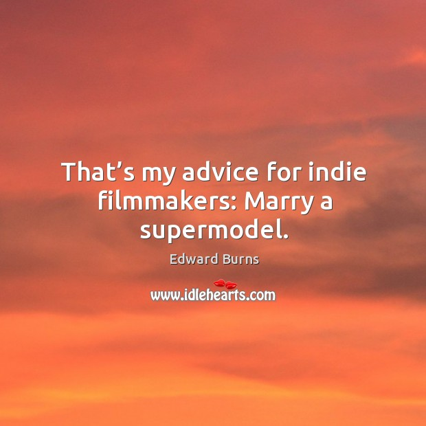 That's my advice for indie filmmakers: marry a supermodel. Edward Burns Picture Quote