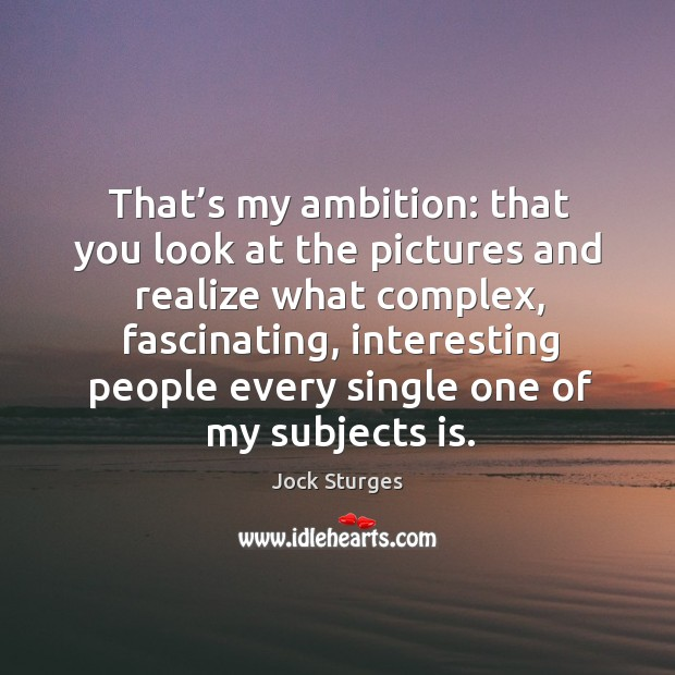 That's my ambition: that you look at the pictures and realize what complex, fascinating Image
