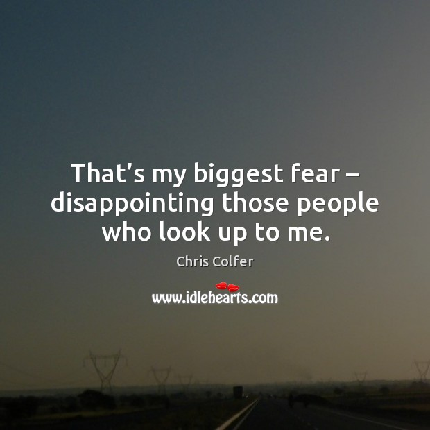 That's my biggest fear – disappointing those people who look up to me. Chris Colfer Picture Quote
