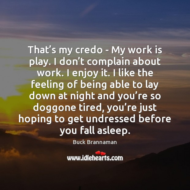 That's my credo – My work is play. I don't Image