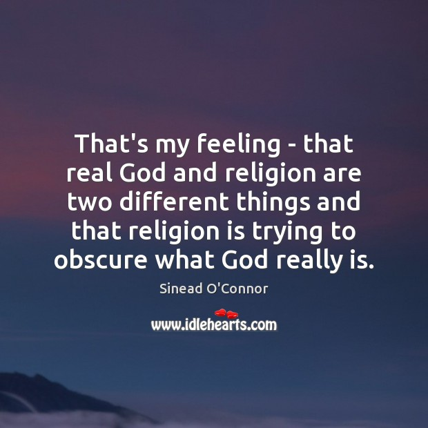 That's my feeling – that real God and religion are two different Sinead O'Connor Picture Quote