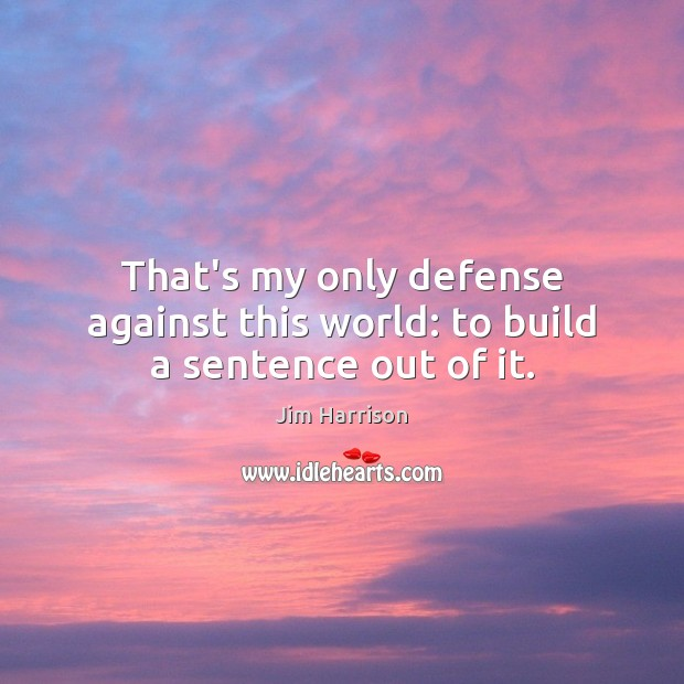 That's my only defense against this world: to build a sentence out of it. Jim Harrison Picture Quote