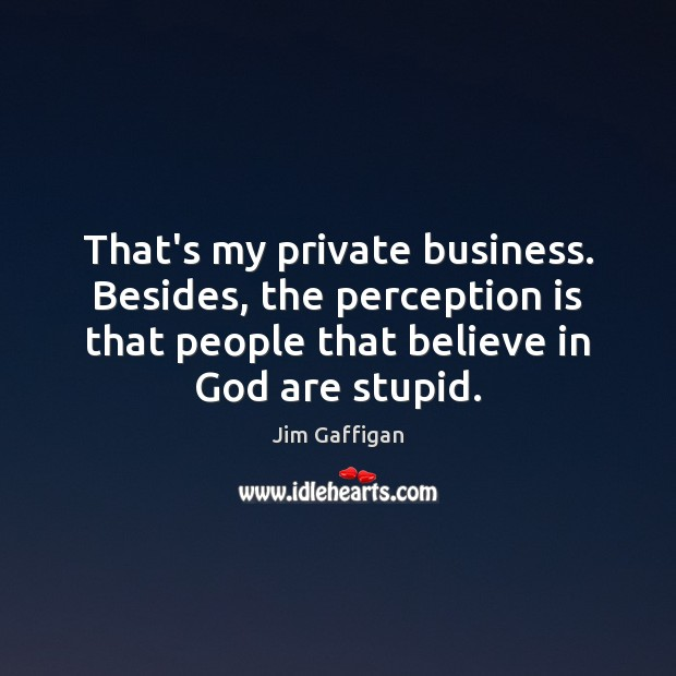 That's my private business. Besides, the perception is that people that believe Perception Quotes Image