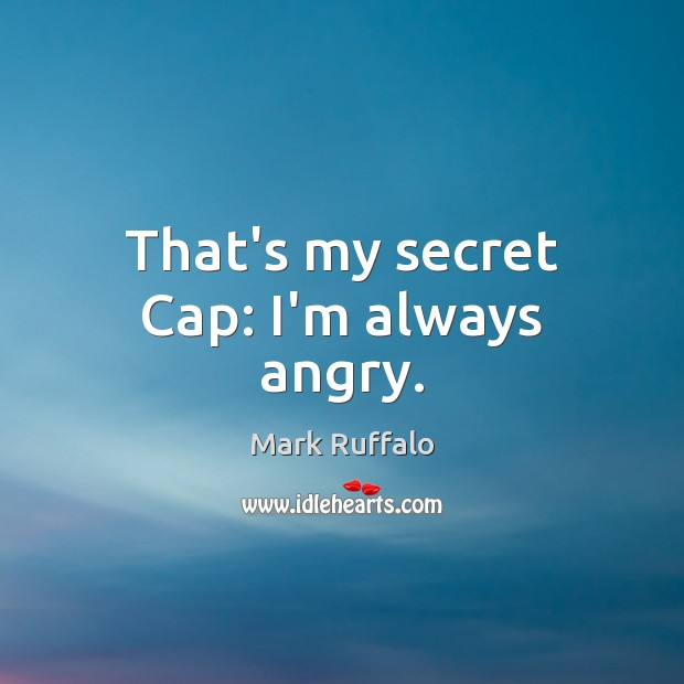 That's my secret Cap: I'm always angry. Mark Ruffalo Picture Quote