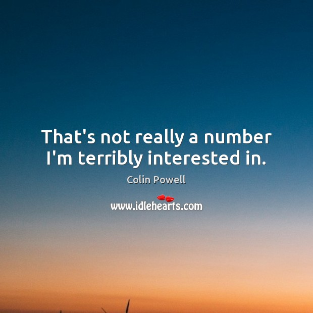 That's not really a number I'm terribly interested in. Colin Powell Picture Quote