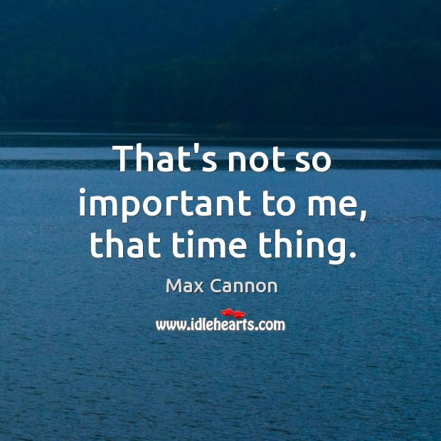 That's not so important to me, that time thing. Image