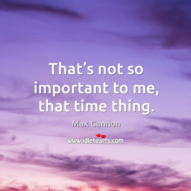 That's not so important to me, that time thing. Max Cannon Picture Quote