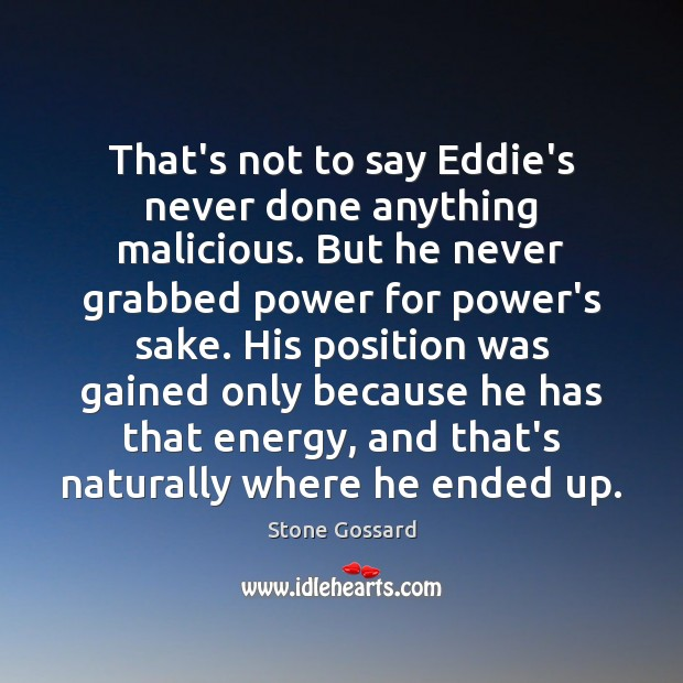 That's not to say Eddie's never done anything malicious. But he never Image