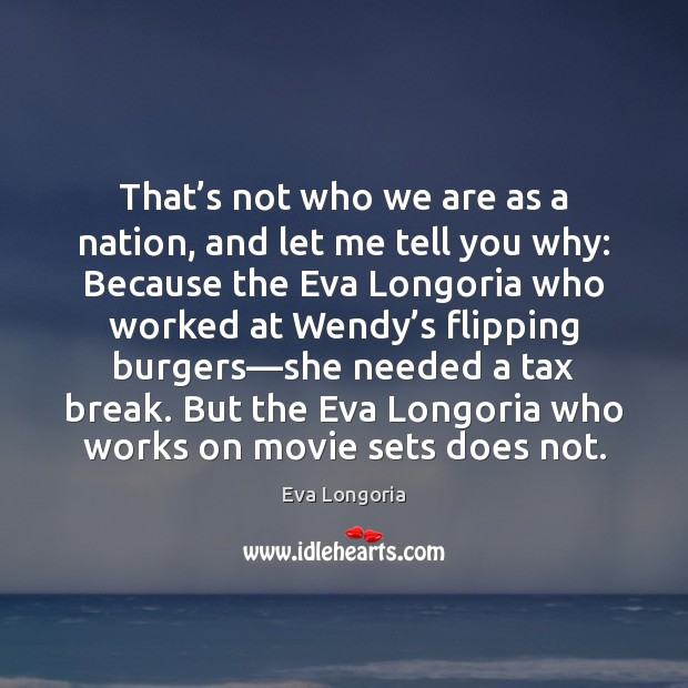 That's not who we are as a nation, and let me Eva Longoria Picture Quote