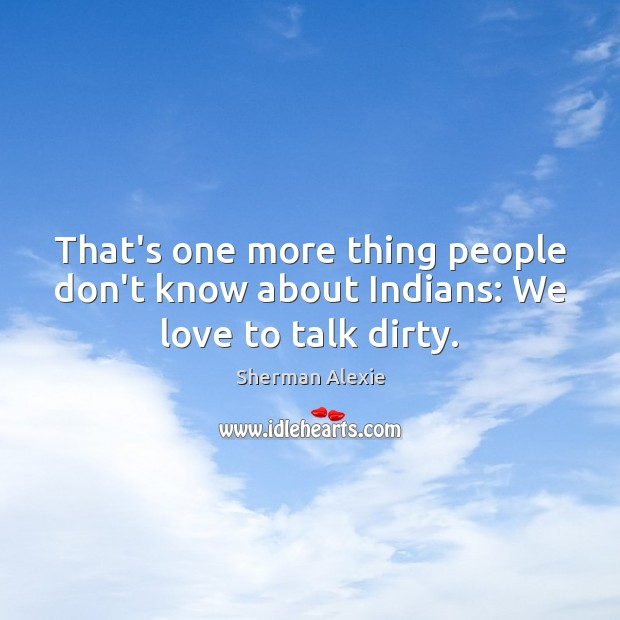 That's one more thing people don't know about Indians: We love to talk dirty. Sherman Alexie Picture Quote