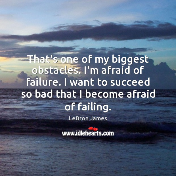 That's one of my biggest obstacles. I'm afraid of failure. I want Image