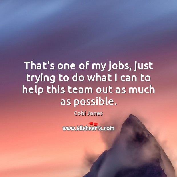 That's one of my jobs, just trying to do what I can Cobi Jones Picture Quote