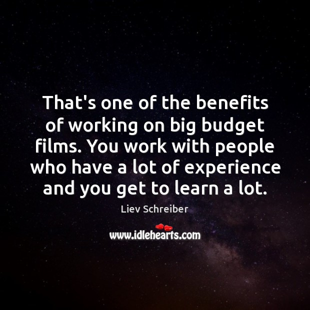 That's one of the benefits of working on big budget films. You Liev Schreiber Picture Quote
