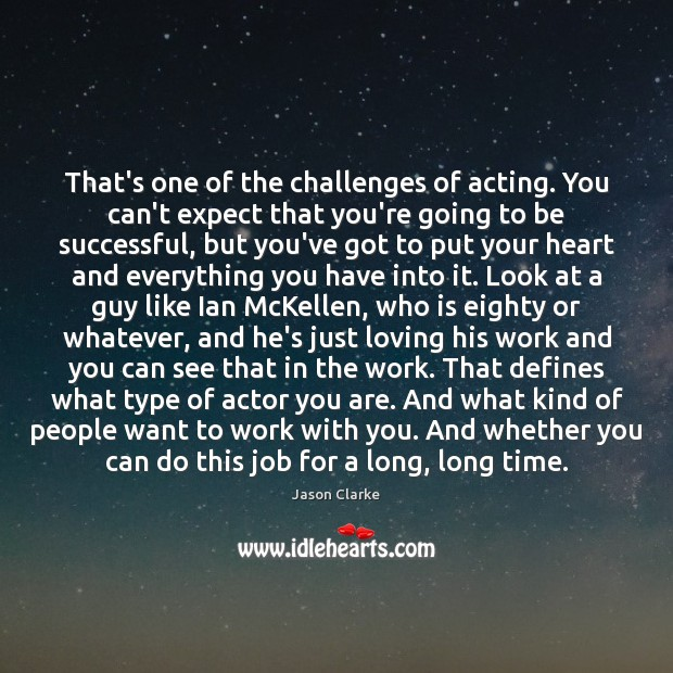 That's one of the challenges of acting. You can't expect that you're Image