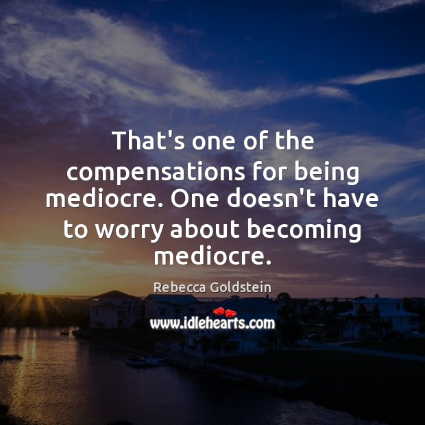 Image, That's one of the compensations for being mediocre. One doesn't have to