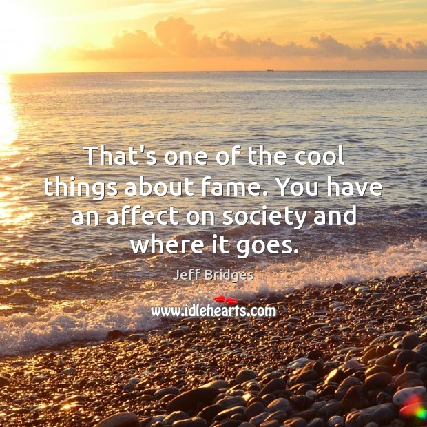 That's one of the cool things about fame. You have an affect on society and where it goes. Jeff Bridges Picture Quote