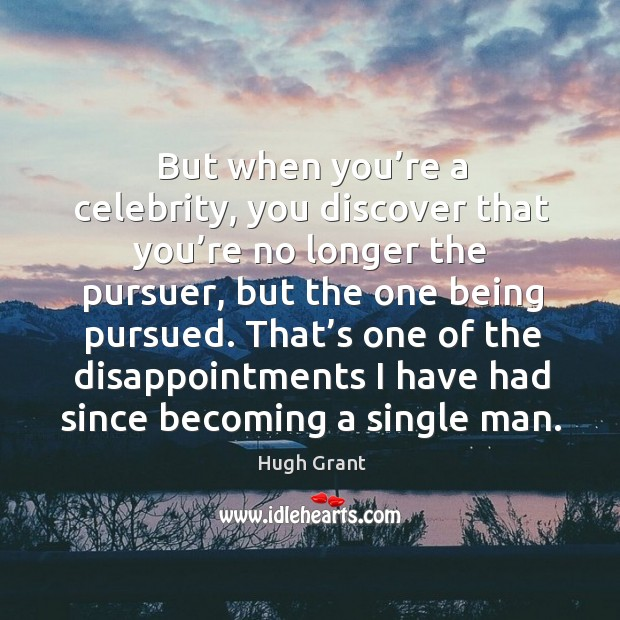 That's one of the disappointments I have had since becoming a single man. Hugh Grant Picture Quote