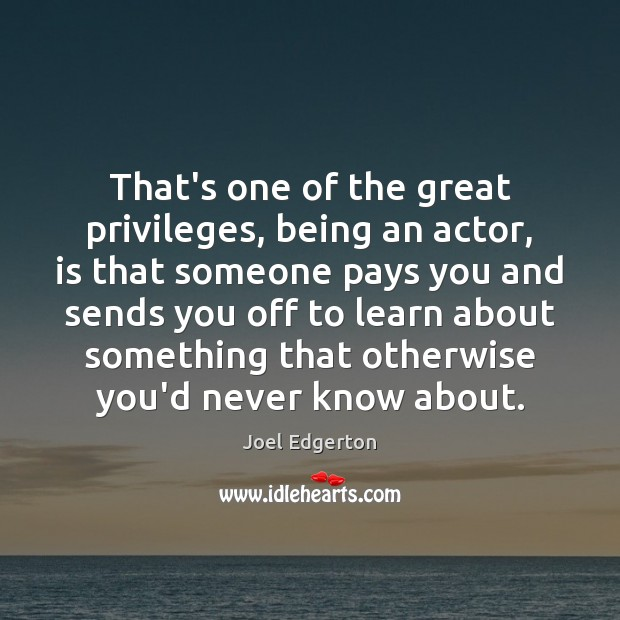 That's one of the great privileges, being an actor, is that someone Joel Edgerton Picture Quote