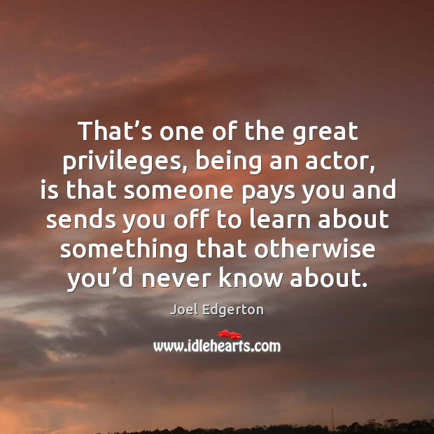 That's one of the great privileges, being an actor, is that someone pays you and sends you Joel Edgerton Picture Quote