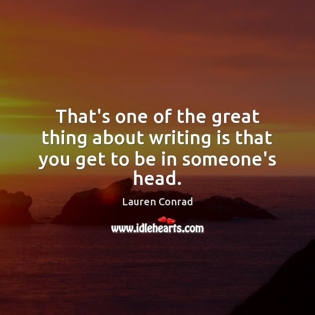 That's one of the great thing about writing is that you get to be in someone's head. Writing Quotes Image