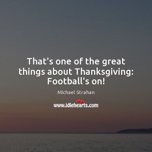 That's one of the great things about Thanksgiving: Football's on! Michael Strahan Picture Quote