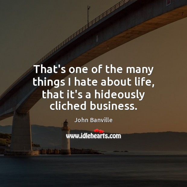 That's one of the many things I hate about life, that it's a hideously cliched business. John Banville Picture Quote